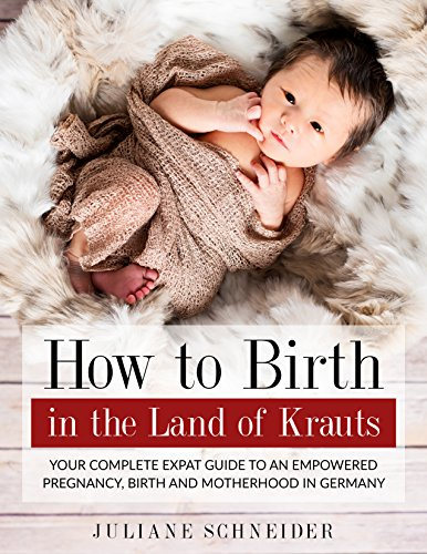 How To Birth In The Land Of Krauts: Your Complete Expat Guide To An Empowered Pregnancy, Birth and Motherhood in Germany (English Edition)