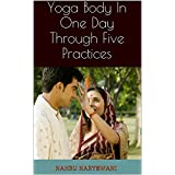 Yoga Body In One Day Through Five Practices: From Central India's Foremost Simplicity Practitioner (English Edition)