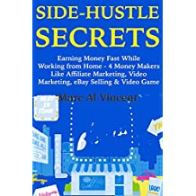 Side Hustle Secrets : (Business Marketing Guide for 2018) Earning Money Fast While Working from Home - 4 Money Makers Like Affiliate Marketing, Video Marketing, ... & Video Game Profits (English Edition)