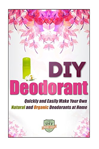 DIY Deodorant: Quickly And Easily Make Your Own Natural And Organic Deodorants At Home (Organic - Natural - Homemade - Aluminum Free - Healthy)