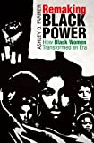 Remaking Black Power: How Black Women Transformed an Era (Justice, Power and Politics)