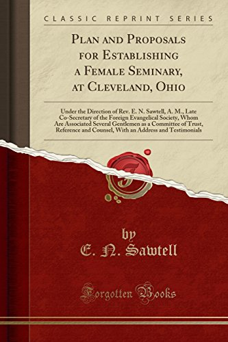Plan and Proposals for Establishing a Female Seminary, at Cleveland, Ohio: Under the Direction of Rev. E. N. Sawtell, A. M., Late Co-Secretary of the ... as a Committee of Trust, Reference and por E. N. Sawtell