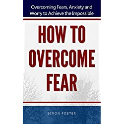 How to Overcome Fear: Overcoming Fears, Anxiety and Worry to Achieve the Impossible (Overcoming Fear Book)