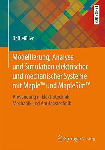 Modellierung, Analyse und Simulation elektrischer und mechanischer Systeme mit Maple™ und MapleSim™: Anwendung in Elektrotechnik, Mechanik und Antriebstechnik