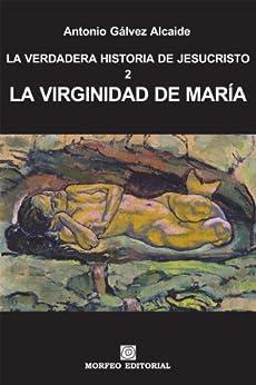 La virginidad de María (LA VERDADERA HISTORIA DE JESUCRISTO nº 2) de [Alcaide, Antonio Gálvez]
