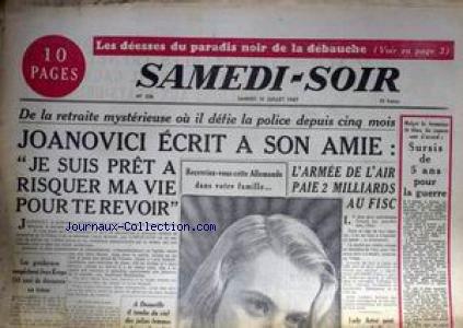 SAMEDI SOIR [No 106] du 19/07/1947 - LES DEESSES DU PARADIS NOIR DE LA DEBAUCHE - DE LA RETRAITE MYSTERIESE OU IL DEFIE LA POLICE DEPUIS CINQ MOIS - JOANOVICI ECRIT A SON AMIE JE SUIS PRET A RISQUER MA VIE POUR TE REVOIR - L'ARMEE DE L'AIR PAIE 2 MILLIARDS AU FISC - LES GENDARMES EMPECHENT JEAN KREPS DE DECOUVRIR UN TRESOR - SURSIS DE 5 ANS POUR LA GUERRE. par Collectif