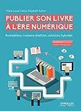 Publier son livre à l'ère numérique: Autoédition, maisons d'édition, solutions hybrides....