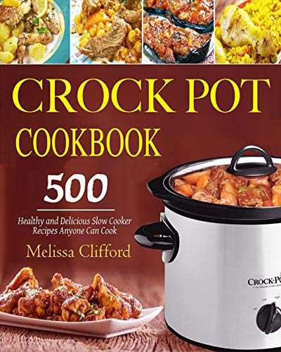 Crock Pot Cookbook: 500 Healthy and Delicious Slow Cooker Recipes Anyone Can Cook