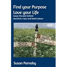 Find your Purpose Love your Life: Leave the past behind and find a new and better future