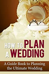 How to Plan a Wedding: A Guide Book to Planning the Ultimate Wedding (The Wedding Book, Wedding Book, Wedding Ideas, Wedding Plan, Wedding Planner, Wedding Planning Books, Wedding Planning)
