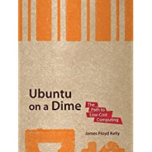 Ubuntu on a Dime: The Path to Low-Cost Computing by James Floyd Kelly (2009-06-07)
