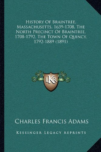 History of Braintree, Massachusetts, 1639-1708, the North Precinct of Braintree, 1708-1792, the Town of Quincy, 1792-1889 (1891)
