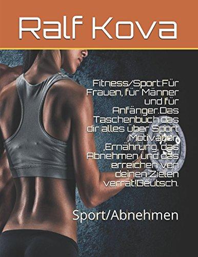 Fitness/Sport:Für Frauen, für Männer und für Anfänger.Das Taschenbuch das dir alles über Sport,Motivation,Ernährung, das Abnehmen und das erreichen von deinen Zielen verrät!Deutsch.: Sport/Abnehmen