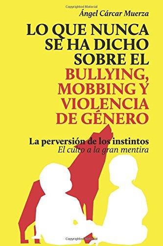 Lo que nunca se ha dicho sobre el Bullying, el Mobbing y la Violencia de Genero: La perversión de los instintos - El culto a la gran mentira