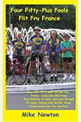 Four Fifty-Plus Fools Flit Fru France: Four over-fifty year old men tour France, cycle over 900 miles from Biarritz to Caen, and pass through 16 towns ... towns raising money for five charities Paperback