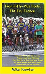 Four Fifty-Plus Fools Flit Fru France: Four over-fifty year old men tour France, cycle over 900 miles from Biarritz to Caen, and pass through 16 towns ... towns raising money for five charities