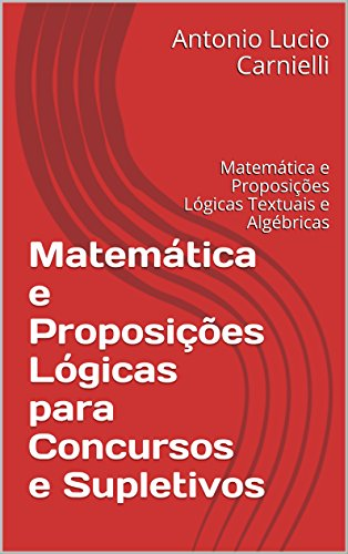 Matemática e Proposições Lógicas para Concursos e Supletivos: Matemática e Proposições Lógicas Textuais e Algébricas (Portuguese Edition) por Antonio Lucio Carnielli