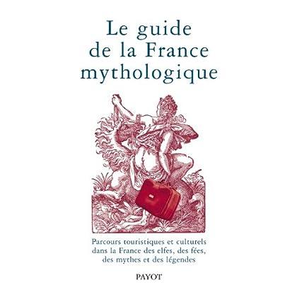 Le guide de la France mythologique. Parcours touristiques et culturels dans la France des elfes, des fées, des mythes et des légendes