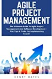 Agile Project Management: The Ultimate Guide To Agile Project Management And Software Development - Plus Tips & Tricks For Implementing Scrum! (Agile Project Management, Agile Development, Scrum)