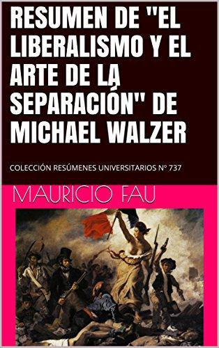 """RESUMEN DE """"EL LIBERALISMO Y EL ARTE DE LA SEPARACIÓN"""" DE MICHAEL WALZER: COLECCIÓN RESÚMENES UNIVERSITARIOS Nº 737"""