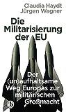 Die Militarisierung der EU: oder wie ein neuer Kalter Krieg entfacht wird - Jürgen Wagner;Claudia Haydt