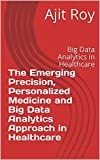 The Emerging Precision, Personalized Medicine and Big Data Analytics Approach in Healthcare: Big Data Analytics in Healthcare (Big Data in Healthcare Book 2) (English Edition)