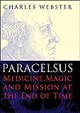 Webster, C: Paracelsus - Medicine, Magic and Mission at the: Medicine, Magic and Mission at the End of Time - Charles Webster