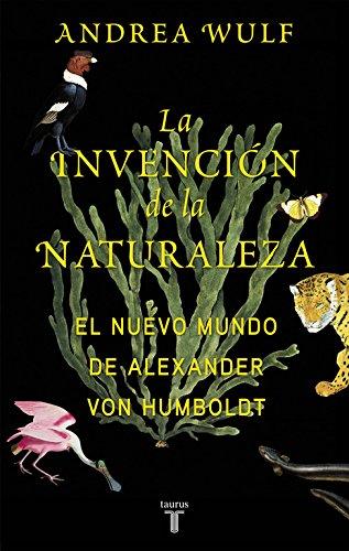 La invención de la naturaleza : el nuevo mundo de Alexander von Humboldt por Andrea Wulf