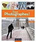 Tous photographes ! 2e éd. 58 leçons pour réussir vos photos
