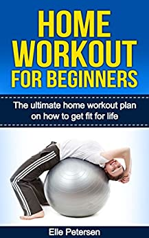 Home Workout: Home Workout For Beginners: The Home Workout Plan On How To Get Fit For Life (Home Workout For Beginners, Home Workout Plan, Exercise And Fitness for beginners Book 1) (English Edition) par [Petersen, Elle]
