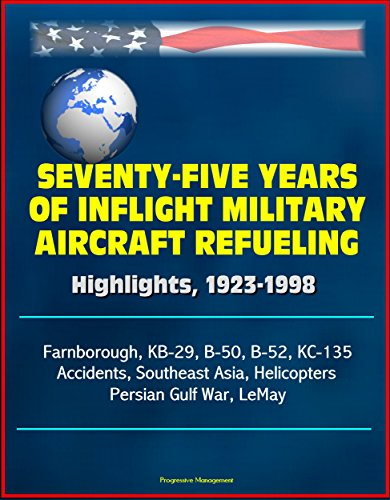 Seventy-Five Years of Inflight Military Aircraft Refueling - Highlights, 1923-1998 - Farnborough, KB-29, B-50, B-52, KC-135, Accidents, Southeast Asia, ... Persian Gulf War, LeMay (English Edition) -