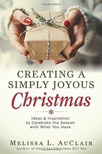 Creating a Simply Joyous Christmas: Ideas & Inspiration to Celebrate the Season with What You Have
