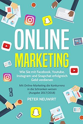 Online Marketing: Wie Sie mit Facebook, YouTube, Instagram und Snapchat erfolgreich Geld verdienen - Mit Online-Marketing die Konkurrenz in die Schranken weisen