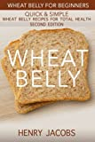 Wheat Belly: Wheat Belly for Beginners: 35 Quick & Simple Wheat Belly Recipes for Total Health (Grain Detox Cookbook Meals) by Henry Jacobs (2016-01-14)