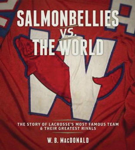 Salmonbellies vs. the World: The Story of Lacrosse's Most Famous Team & Their Greatest Opponents por W. B. MacDonald