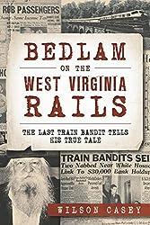 Bedlam on the West Virginia Rails:: The Last Train Bandit Tells His True Tale (True Crime) by Wilson Casey (2015-03-16)