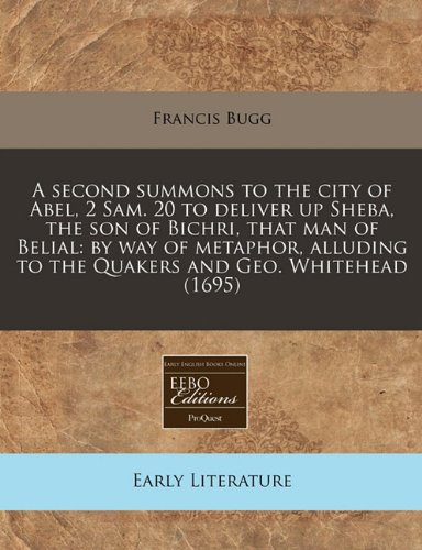 A Second Summons to the City of Abel, 2 Sam. 20 to Deliver Up Sheba, the Son of Bichri, That Man of Belial: By Way of Metaphor, Alluding to the Quakers and Geo. Whitehead (1695)