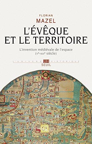 L'Evêque et le Territoire. L'invention médiévale de l'espace (Ve-XIIIe siècle) par Florian Mazel