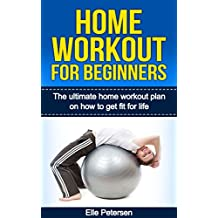 Home Workout: Home Workout For Beginners: The Home Workout Plan On How To Get Fit For Life (Home Workout For Beginners, Home Workout Plan, Exercise And Fitness for beginners Book 1) (English Edition)