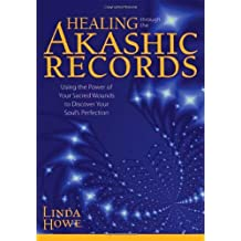 Healing Through the Akashic Records: Using the Power of Your Sacred Wounds to Discover Your Soul's Perfection by Linda E. Howe (1-May-2011) Hardcover