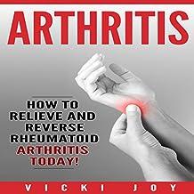 Arthritis: How to Relieve and Reverse Rheumatoid Arthritis Today