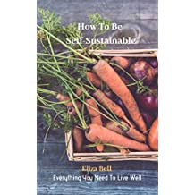 Everything You Need To Live Well: How To Be Self-Sustainable (English Edition)