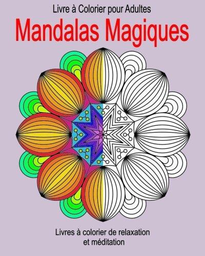 Livre a Colorier pour Adultes :  Mandalas Magiques: Livres à colorier de relaxation et méditation par Francois Bissonnette
