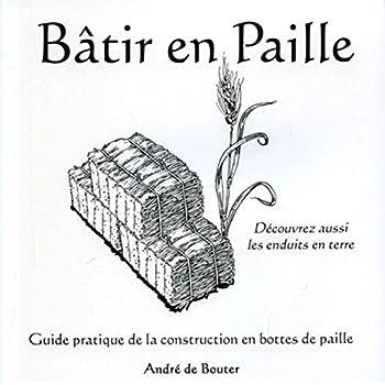 Bâtir en paille: Guide pratique de la construction en bottes de paille - Découvrez aussi les enduits en terre