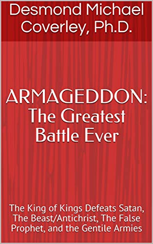 ARMAGEDDON: The Greatest Battle Ever: The King of Kings Defeats Satan, The Beast/Antichrist, The False Prophet, and the Gentile Armies (Prophetic Bible Teaching Book 3) (English Edition)