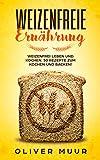 Weizenfreie Ernährung: Weizenfrei leben und kochen. 50 Rezepte zum Kochen und Backen! Das Kochbuch: Gesund und schlank ohne Weizen und Gluten. Mit 120 Rezepten damit Sie keine Weizenwampe bekommen
