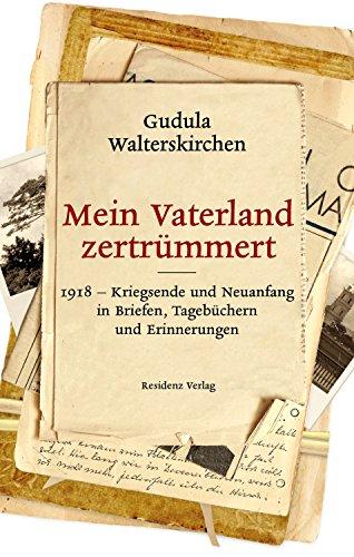 Mein Vaterland zertrümmert: 1918-Kriegsende und Neuanfang in Briefen, Tagebüchern und Erinnerungen