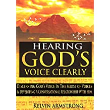 HEARING GOD'S VOICE CLEARLY: Discerning God's Voice in the Midst of Voices & Developing a Conversational Relationship with Him (English Edition)