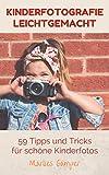 Kinderfotografie leichtgemacht: 59 Tipps und Tricks für schöne Kinderfotos! Einfache Anleitungen und Grundlagen für Baby - und Kinderfotografie