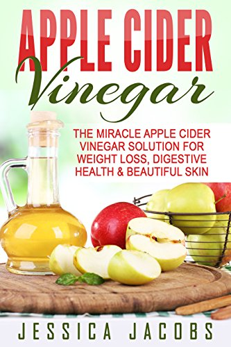 APPLE CIDER VINEGAR 2nd Edition: The Miracle Apple Cider Vinegar Solution for: Weight Loss, Digestive Health, & Beautiful Skin (Alternative Medicine, DIY, Natural Beauty Book 1) (English Edition) por Jessica Jacobs